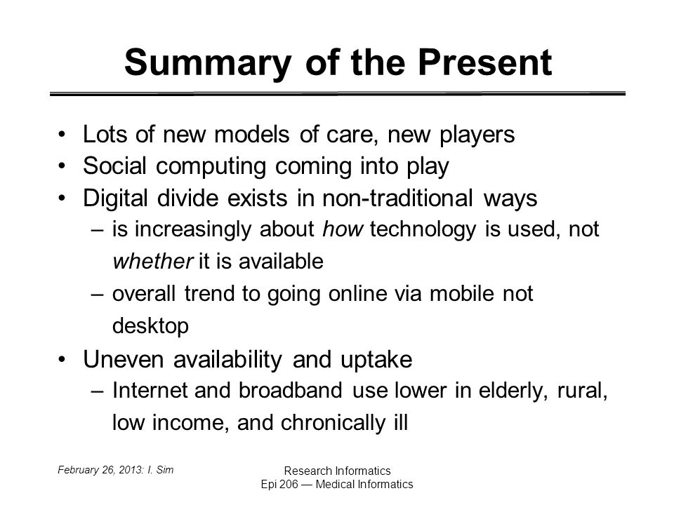 Summary of the Present Lots of new models of care, new players Social computing coming into play Digital divide exists in non-traditional ways –is increasingly about how technology is used, not whether it is available –overall trend to going online via mobile not desktop Uneven availability and uptake –Internet and broadband use lower in elderly, rural, low income, and chronically ill February 26, 2013: I.
