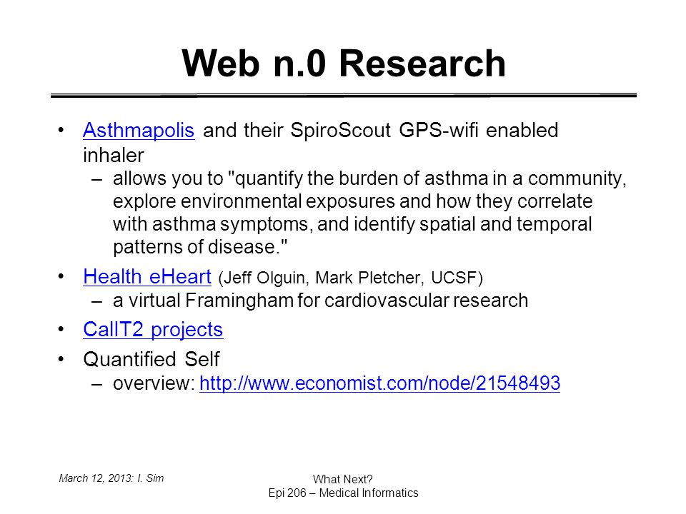 Web n.0 Research Asthmapolis and their SpiroScout GPS-wifi enabled inhalerAsthmapolis –allows you to quantify the burden of asthma in a community, explore environmental exposures and how they correlate with asthma symptoms, and identify spatial and temporal patterns of disease. Health eHeart (Jeff Olguin, Mark Pletcher, UCSF)Health eHeart –a virtual Framingham for cardiovascular research CalIT2 projects Quantified Self –overview: http://www.economist.com/node/21548493http://www.economist.com/node/21548493 March 12, 2013: I.