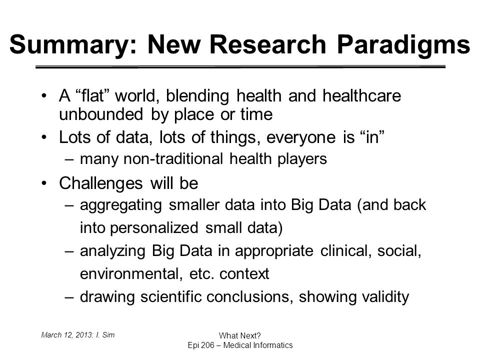 Summary: New Research Paradigms A flat world, blending health and healthcare unbounded by place or time Lots of data, lots of things, everyone is in –many non-traditional health players Challenges will be –aggregating smaller data into Big Data (and back into personalized small data) –analyzing Big Data in appropriate clinical, social, environmental, etc.