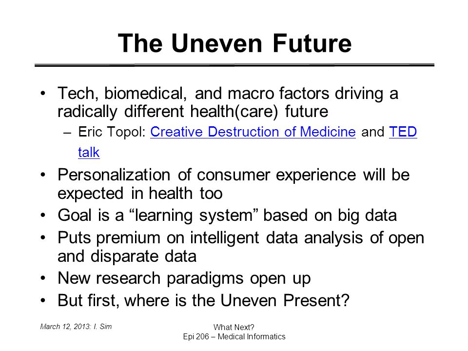 The Uneven Future Tech, biomedical, and macro factors driving a radically different health(care) future –Eric Topol: Creative Destruction of Medicine and TED talkCreative Destruction of MedicineTED talk Personalization of consumer experience will be expected in health too Goal is a learning system based on big data Puts premium on intelligent data analysis of open and disparate data New research paradigms open up But first, where is the Uneven Present.