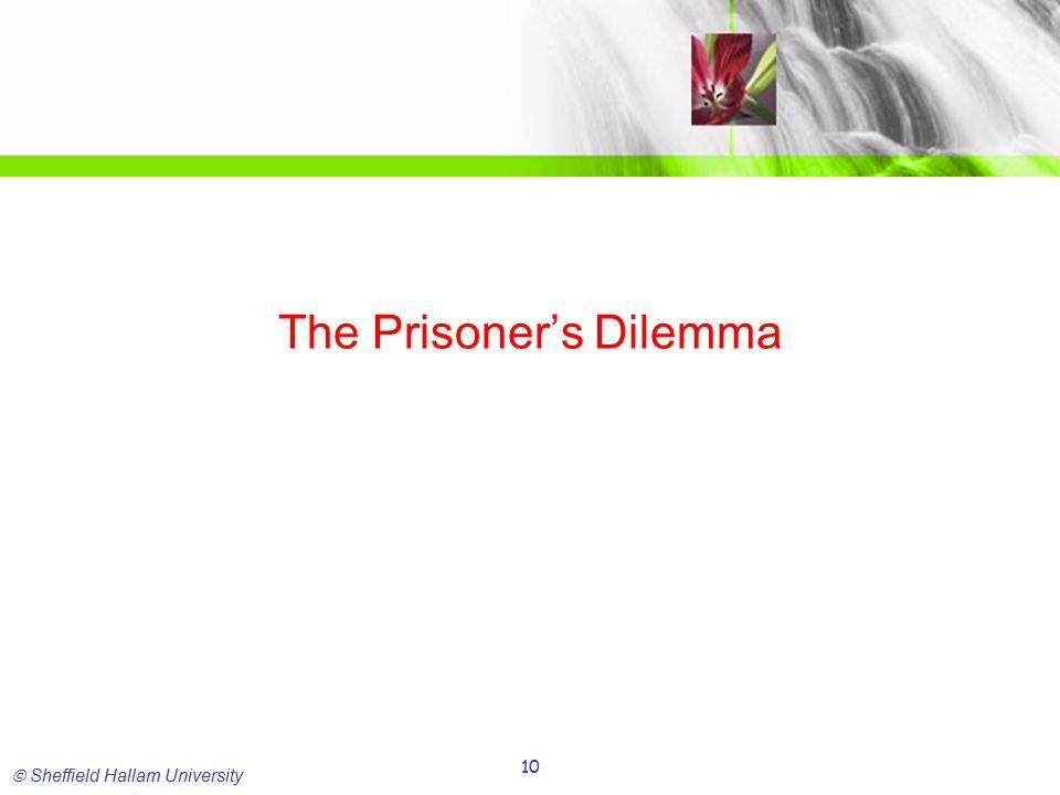  Sheffield Hallam University 10 The Prisoner's Dilemma