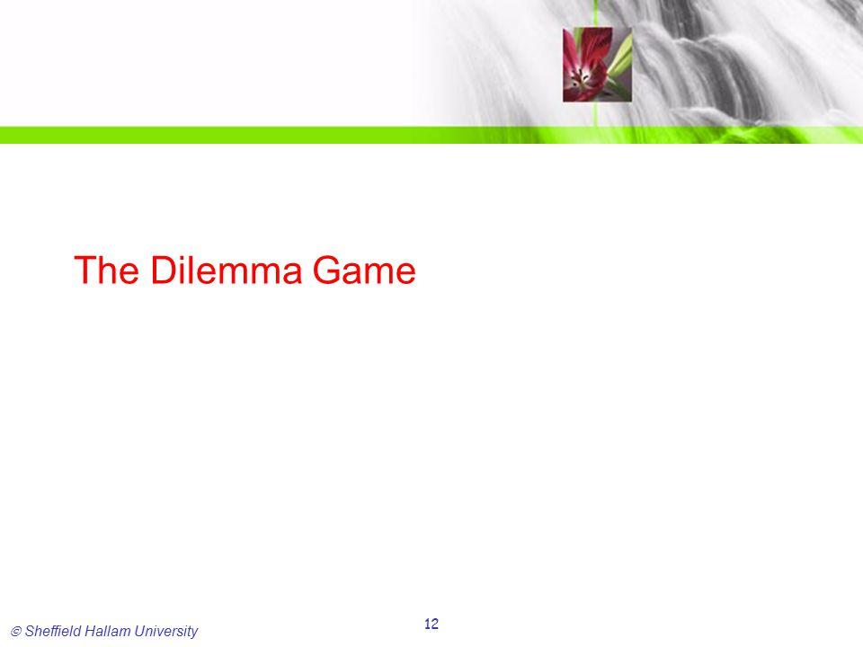  Sheffield Hallam University 12 The Dilemma Game