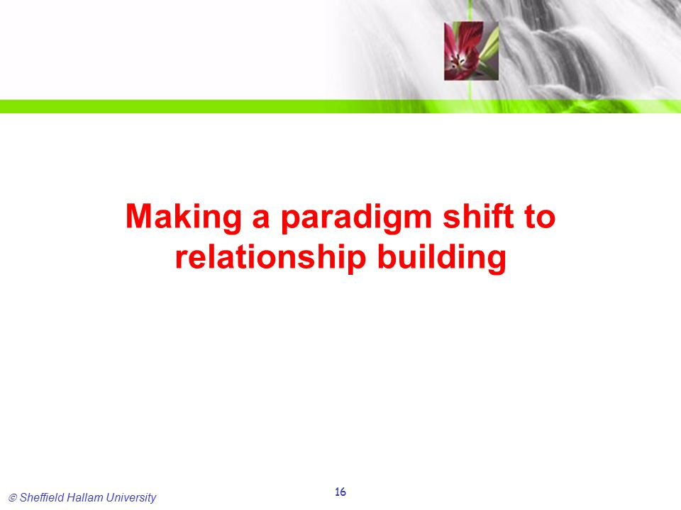  Sheffield Hallam University 16 Making a paradigm shift to relationship building