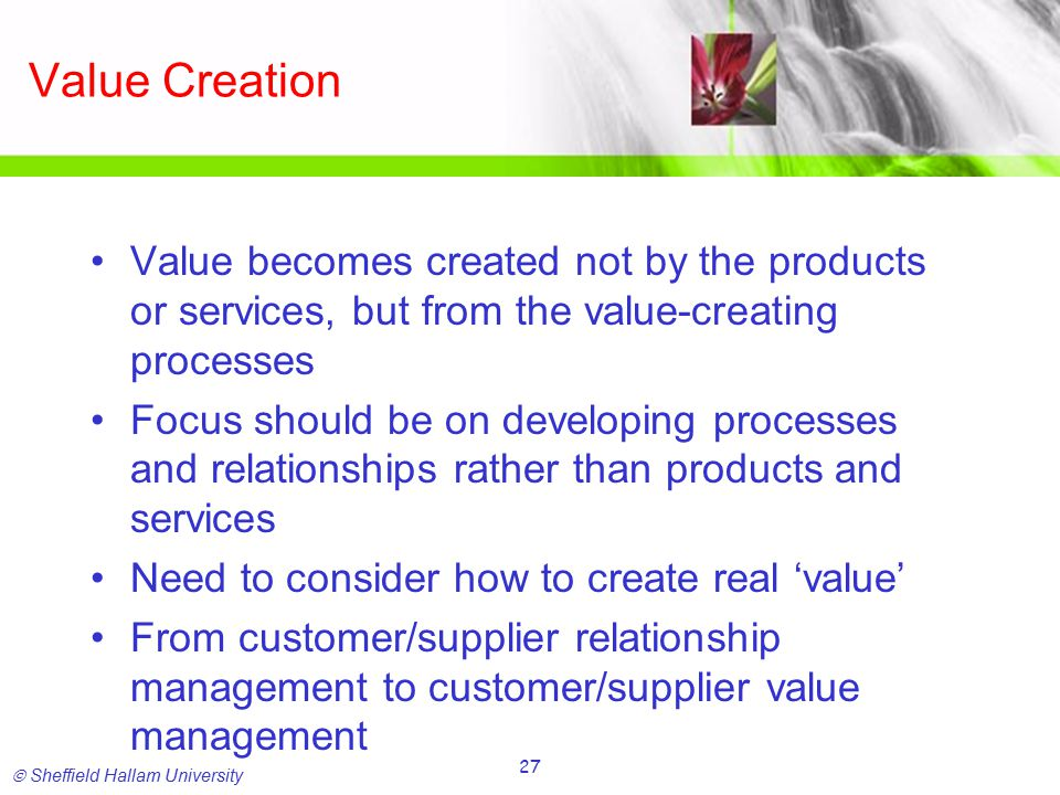  Sheffield Hallam University 27 Value Creation Value becomes created not by the products or services, but from the value-creating processes Focus should be on developing processes and relationships rather than products and services Need to consider how to create real 'value' From customer/supplier relationship management to customer/supplier value management