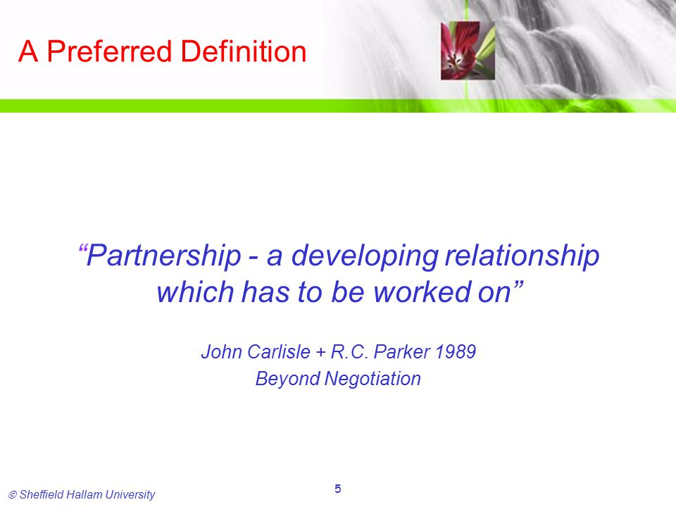  Sheffield Hallam University 5 A Preferred Definition Partnership - a developing relationship which has to be worked on John Carlisle + R.C.