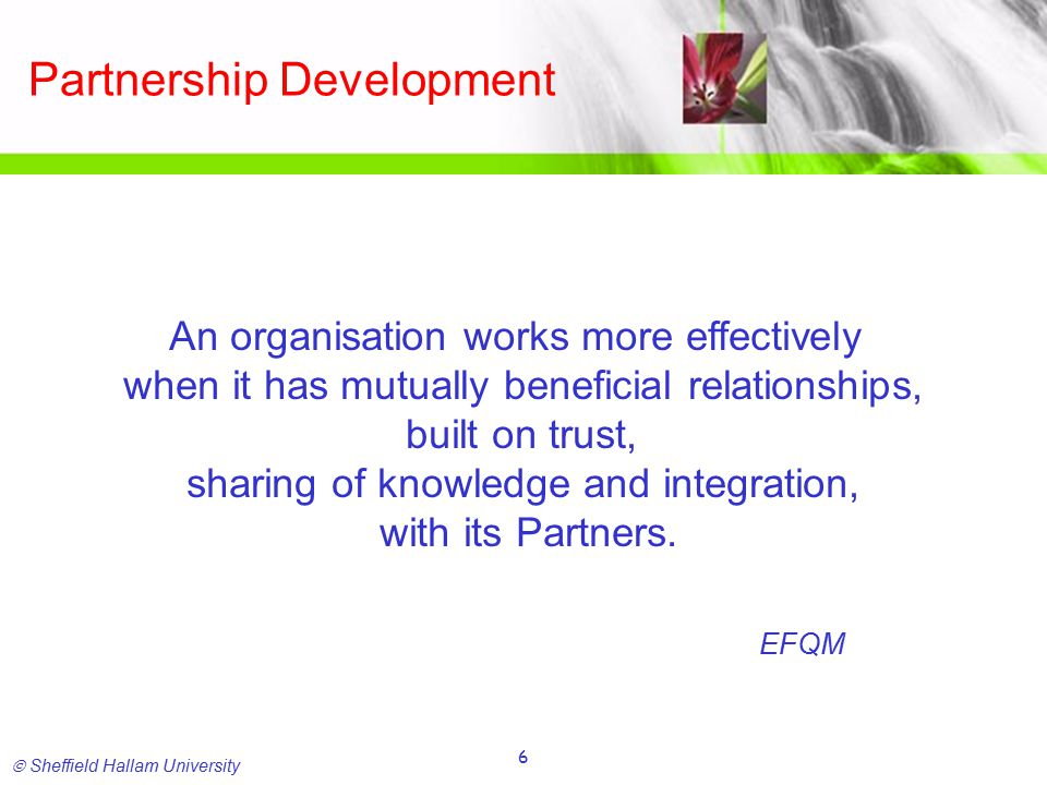 Sheffield Hallam University 6 Partnership Development An organisation works more effectively when it has mutually beneficial relationships, built on trust, sharing of knowledge and integration, with its Partners.