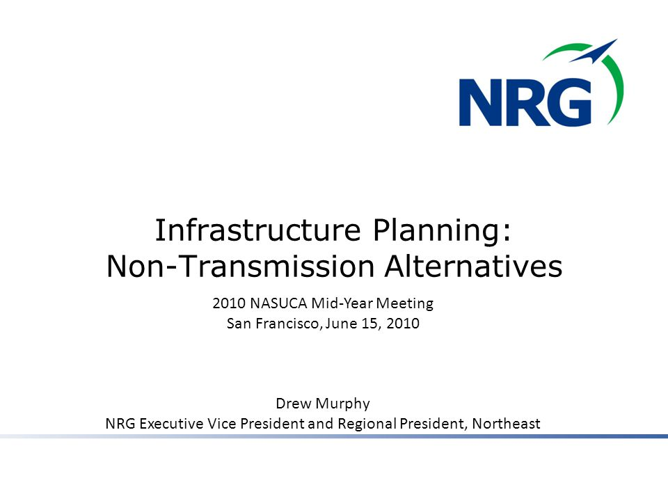 Infrastructure Planning: Non-Transmission Alternatives 2010 NASUCA Mid-Year Meeting San Francisco, June 15, 2010 Drew Murphy NRG Executive Vice President and Regional President, Northeast