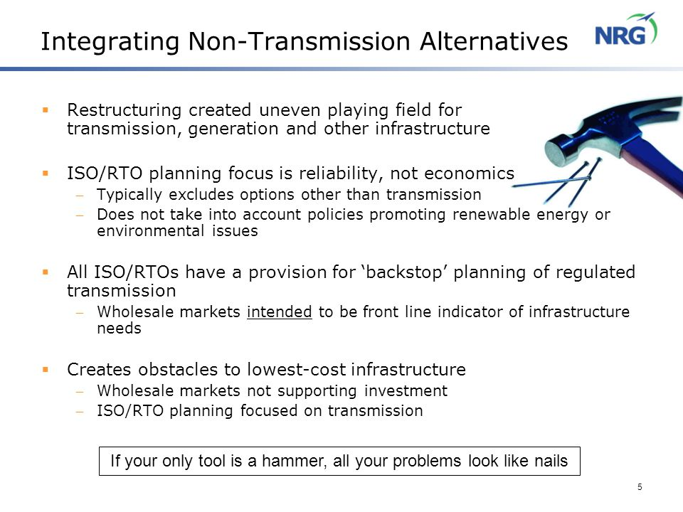 5 Integrating Non-Transmission Alternatives  Restructuring created uneven playing field for transmission, generation and other infrastructure  ISO/RTO planning focus is reliability, not economics  Typically excludes options other than transmission  Does not take into account policies promoting renewable energy or environmental issues  All ISO/RTOs have a provision for 'backstop' planning of regulated transmission  Wholesale markets intended to be front line indicator of infrastructure needs  Creates obstacles to lowest-cost infrastructure  Wholesale markets not supporting investment  ISO/RTO planning focused on transmission If your only tool is a hammer, all your problems look like nails