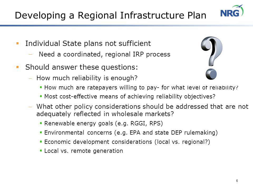 6 Developing a Regional Infrastructure Plan  Individual State plans not sufficient  Need a coordinated, regional IRP process  Should answer these questions:  How much reliability is enough.