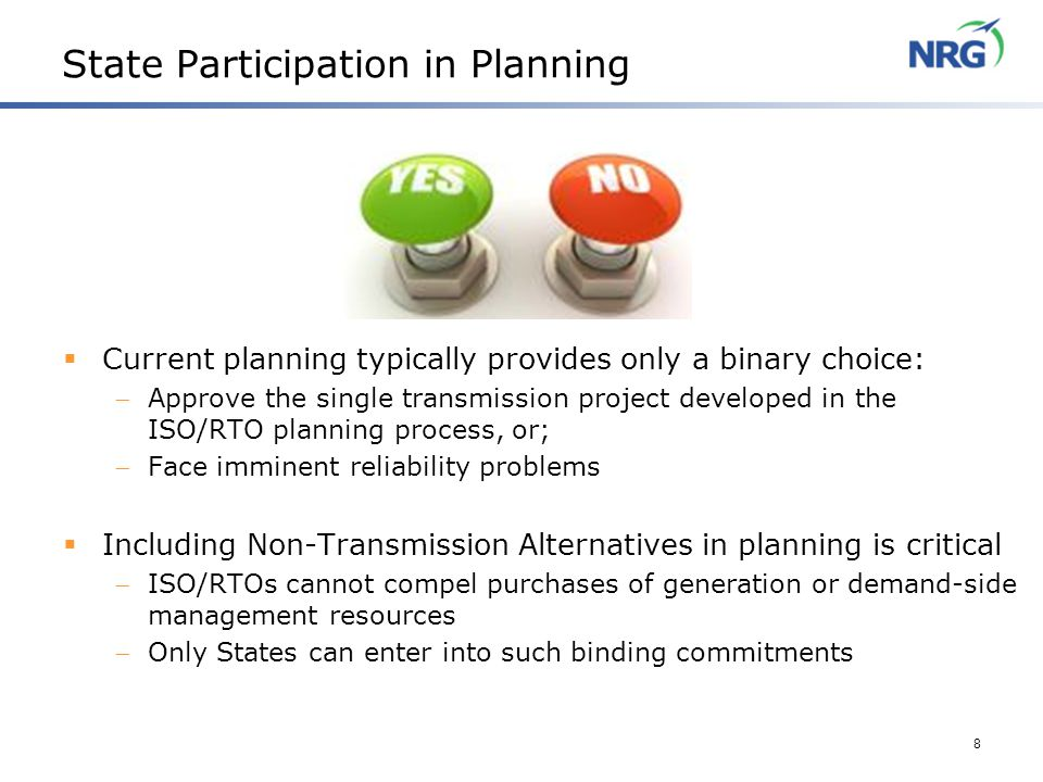 8 State Participation in Planning  Current planning typically provides only a binary choice:  Approve the single transmission project developed in the ISO/RTO planning process, or;  Face imminent reliability problems  Including Non-Transmission Alternatives in planning is critical  ISO/RTOs cannot compel purchases of generation or demand-side management resources  Only States can enter into such binding commitments