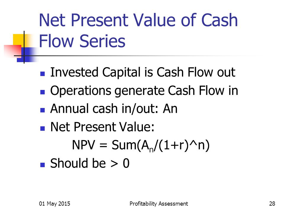 01 May 2015Profitability Assessment28 Net Present Value of Cash Flow Series Invested Capital is Cash Flow out Operations generate Cash Flow in Annual cash in/out: An Net Present Value: NPV = Sum(A n /(1+r)^n) Should be > 0