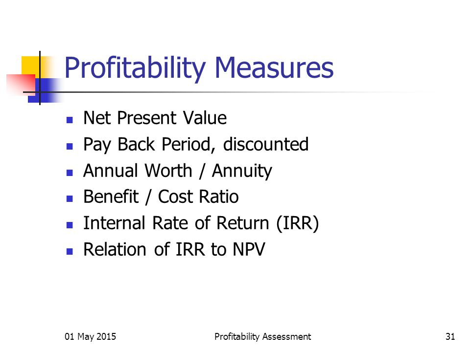 01 May 2015Profitability Assessment31 Profitability Measures Net Present Value Pay Back Period, discounted Annual Worth / Annuity Benefit / Cost Ratio Internal Rate of Return (IRR) Relation of IRR to NPV
