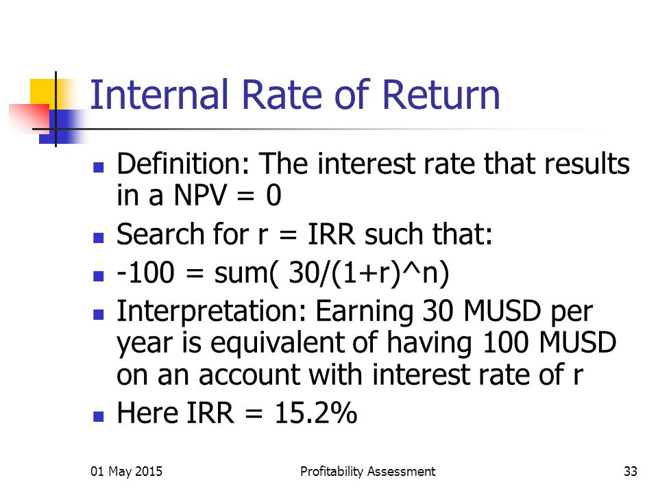 01 May 2015Profitability Assessment33 Internal Rate of Return Definition: The interest rate that results in a NPV = 0 Search for r = IRR such that: -100 = sum( 30/(1+r)^n) Interpretation: Earning 30 MUSD per year is equivalent of having 100 MUSD on an account with interest rate of r Here IRR = 15.2%