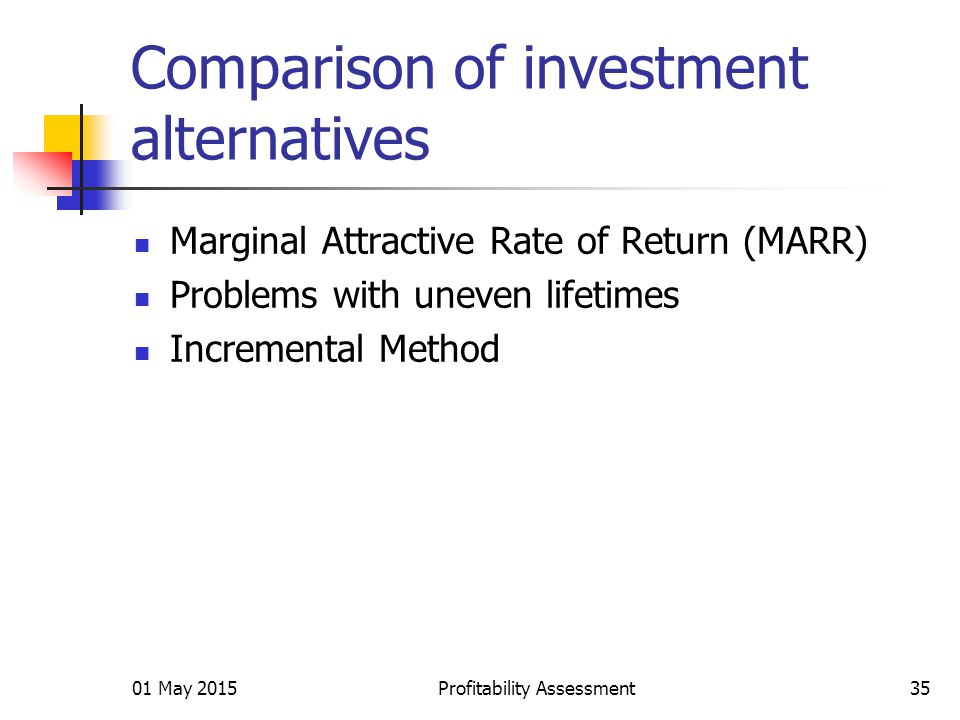 01 May 2015Profitability Assessment35 Comparison of investment alternatives Marginal Attractive Rate of Return (MARR) Problems with uneven lifetimes Incremental Method