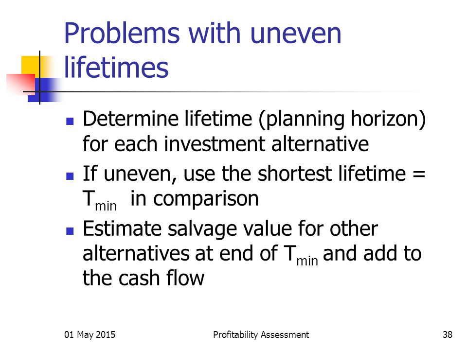 01 May 2015Profitability Assessment38 Problems with uneven lifetimes Determine lifetime (planning horizon) for each investment alternative If uneven, use the shortest lifetime = T min in comparison Estimate salvage value for other alternatives at end of T min and add to the cash flow