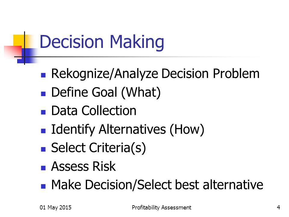 Decision Making Rekognize/Analyze Decision Problem Define Goal (What) Data Collection Identify Alternatives (How) Select Criteria(s) Assess Risk Make Decision/Select best alternative 01 May 2015Profitability Assessment4