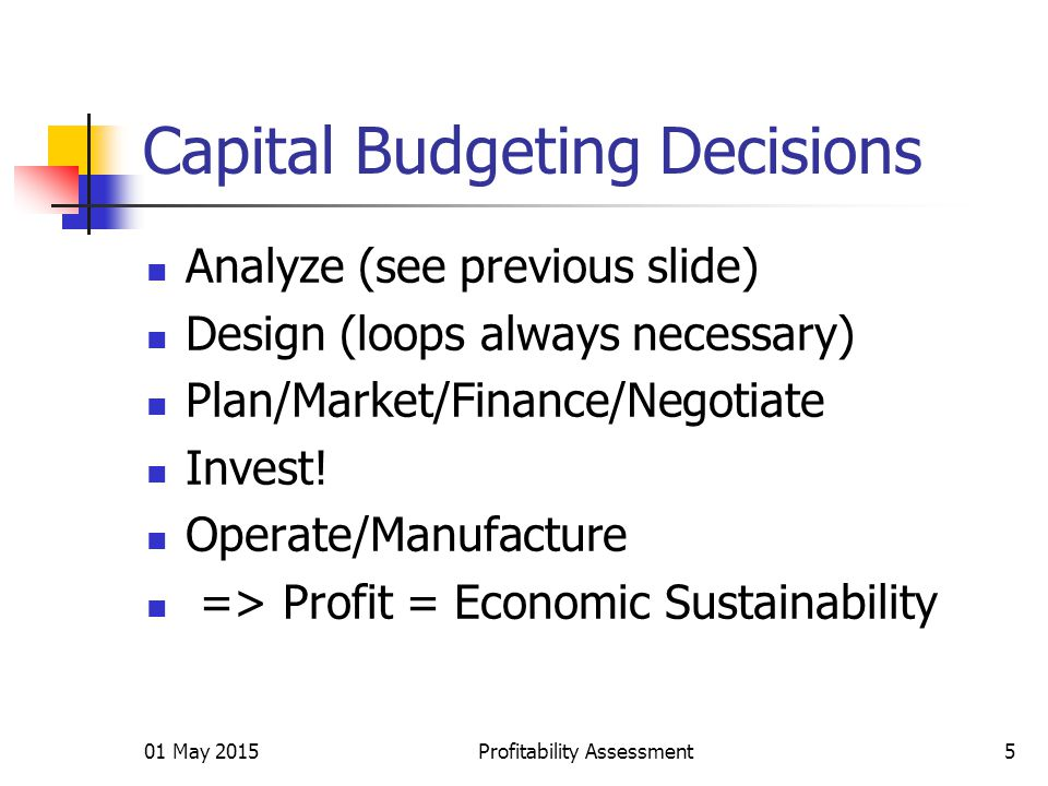 Capital Budgeting Decisions Analyze (see previous slide) Design (loops always necessary) Plan/Market/Finance/Negotiate Invest.