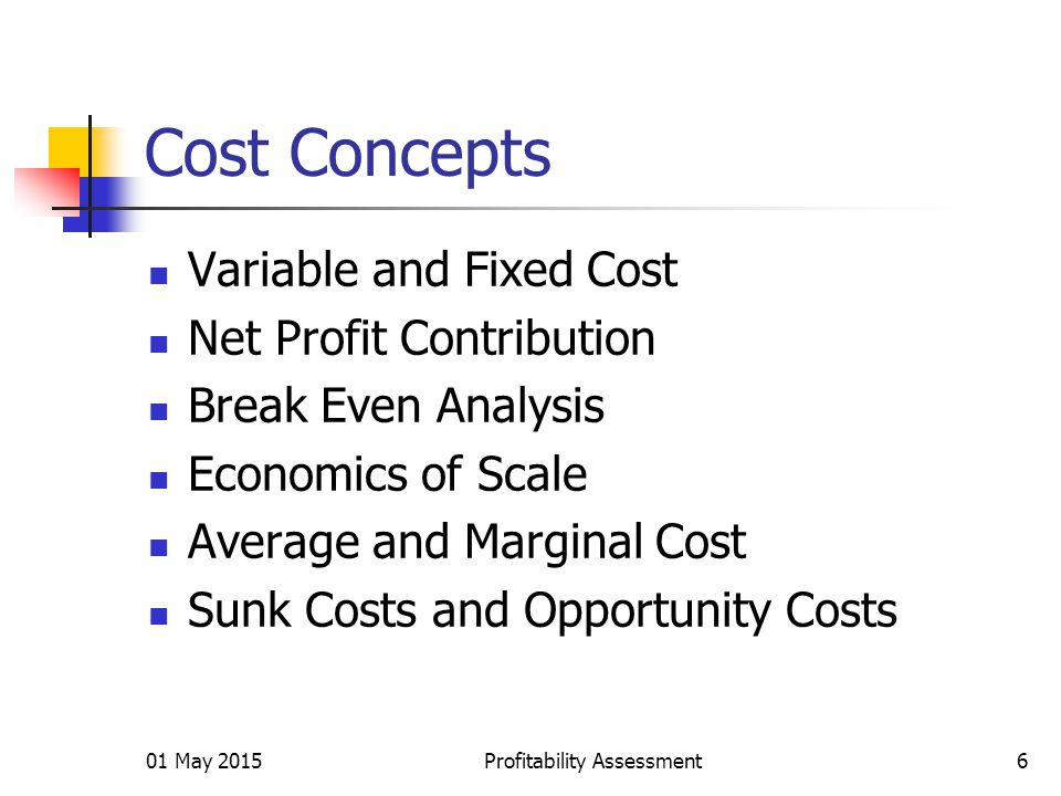 01 May 2015Profitability Assessment6 Cost Concepts Variable and Fixed Cost Net Profit Contribution Break Even Analysis Economics of Scale Average and Marginal Cost Sunk Costs and Opportunity Costs