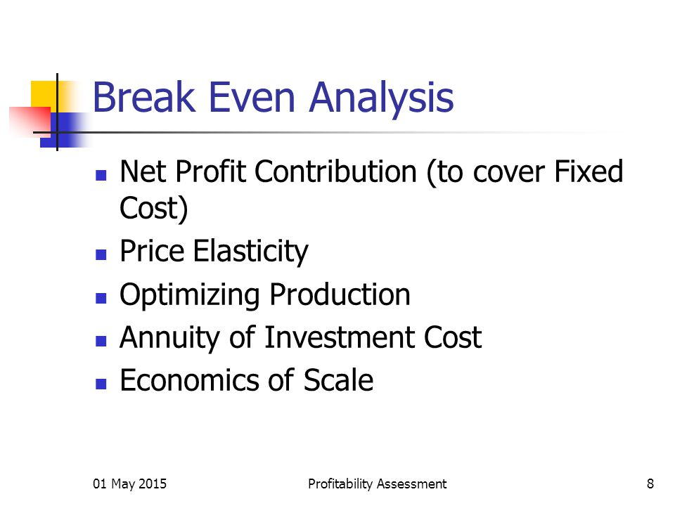 Break Even Analysis Net Profit Contribution (to cover Fixed Cost) Price Elasticity Optimizing Production Annuity of Investment Cost Economics of Scale 01 May 2015Profitability Assessment8