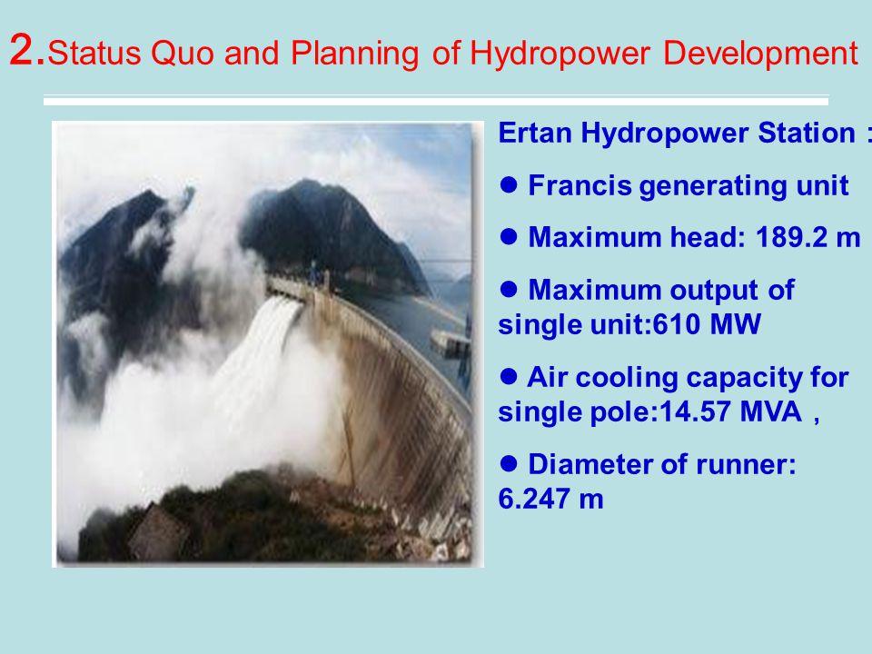 2. Status Quo and Planning of Hydropower Development Ertan Hydropower Station : Francis generating unit Maximum head: 189.2 m Maximum output of single