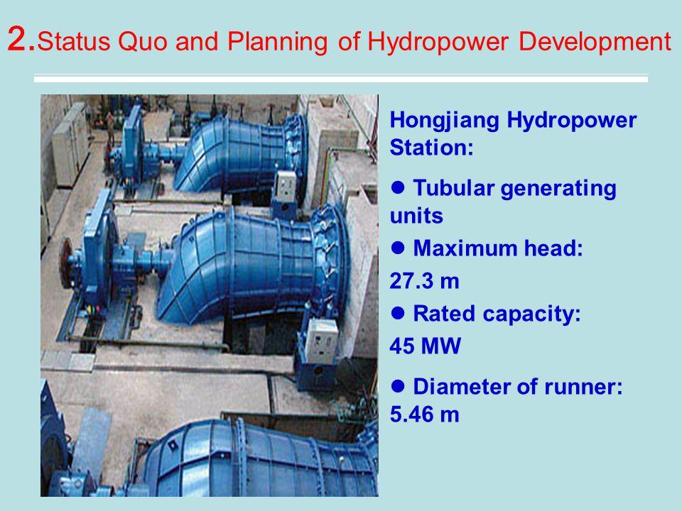 2. Status Quo and Planning of Hydropower Development Hongjiang Hydropower Station: Tubular generating units Maximum head: 27.3 m Rated capacity: 45 MW