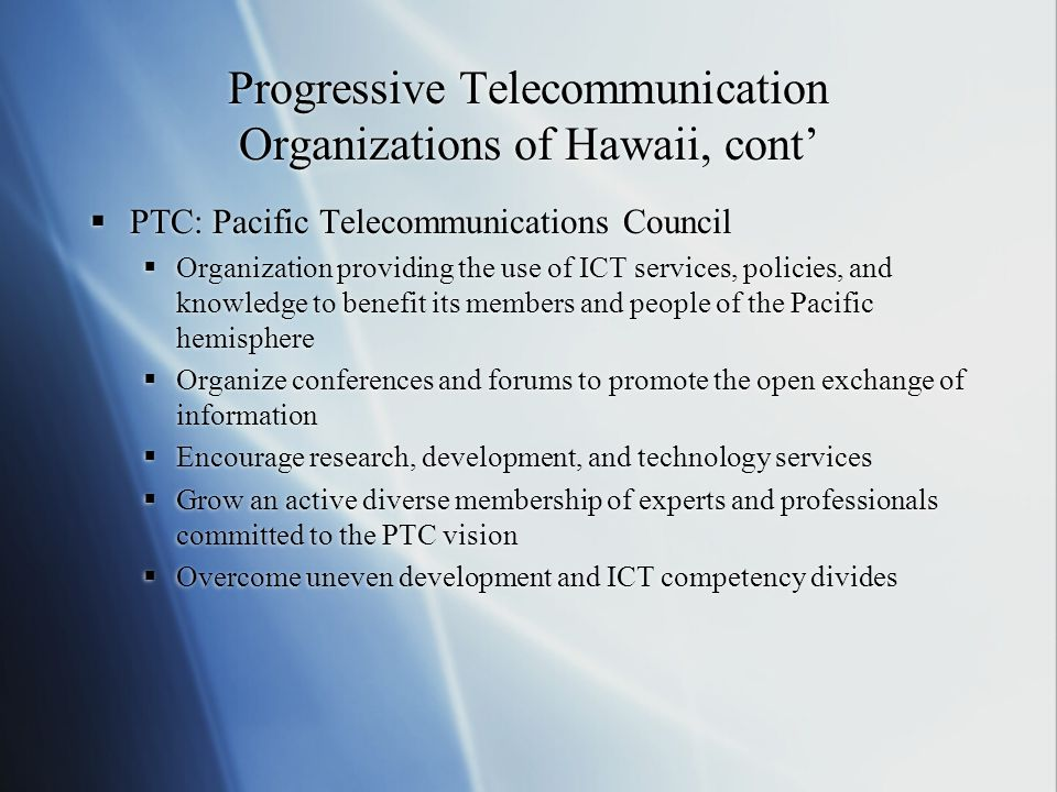 Progressive Telecommunication Organizations of Hawaii, cont'  PTC: Pacific Telecommunications Council  Organization providing the use of ICT services, policies, and knowledge to benefit its members and people of the Pacific hemisphere  Organize conferences and forums to promote the open exchange of information  Encourage research, development, and technology services  Grow an active diverse membership of experts and professionals committed to the PTC vision  Overcome uneven development and ICT competency divides  PTC: Pacific Telecommunications Council  Organization providing the use of ICT services, policies, and knowledge to benefit its members and people of the Pacific hemisphere  Organize conferences and forums to promote the open exchange of information  Encourage research, development, and technology services  Grow an active diverse membership of experts and professionals committed to the PTC vision  Overcome uneven development and ICT competency divides