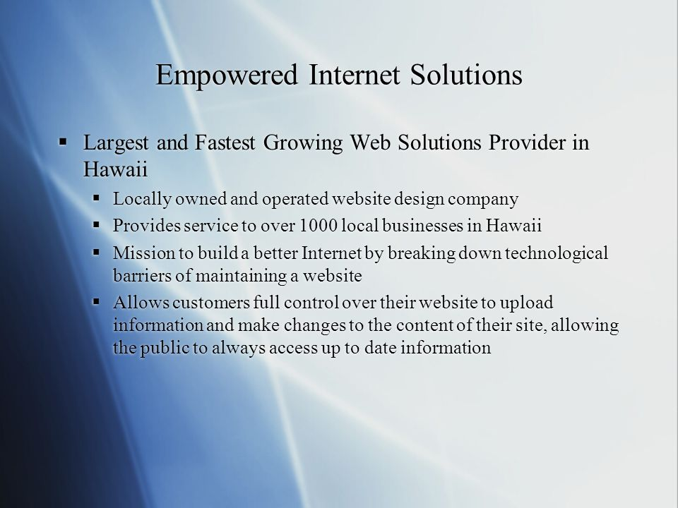 Empowered Internet Solutions  Largest and Fastest Growing Web Solutions Provider in Hawaii  Locally owned and operated website design company  Provides service to over 1000 local businesses in Hawaii  Mission to build a better Internet by breaking down technological barriers of maintaining a website  Allows customers full control over their website to upload information and make changes to the content of their site, allowing the public to always access up to date information  Largest and Fastest Growing Web Solutions Provider in Hawaii  Locally owned and operated website design company  Provides service to over 1000 local businesses in Hawaii  Mission to build a better Internet by breaking down technological barriers of maintaining a website  Allows customers full control over their website to upload information and make changes to the content of their site, allowing the public to always access up to date information