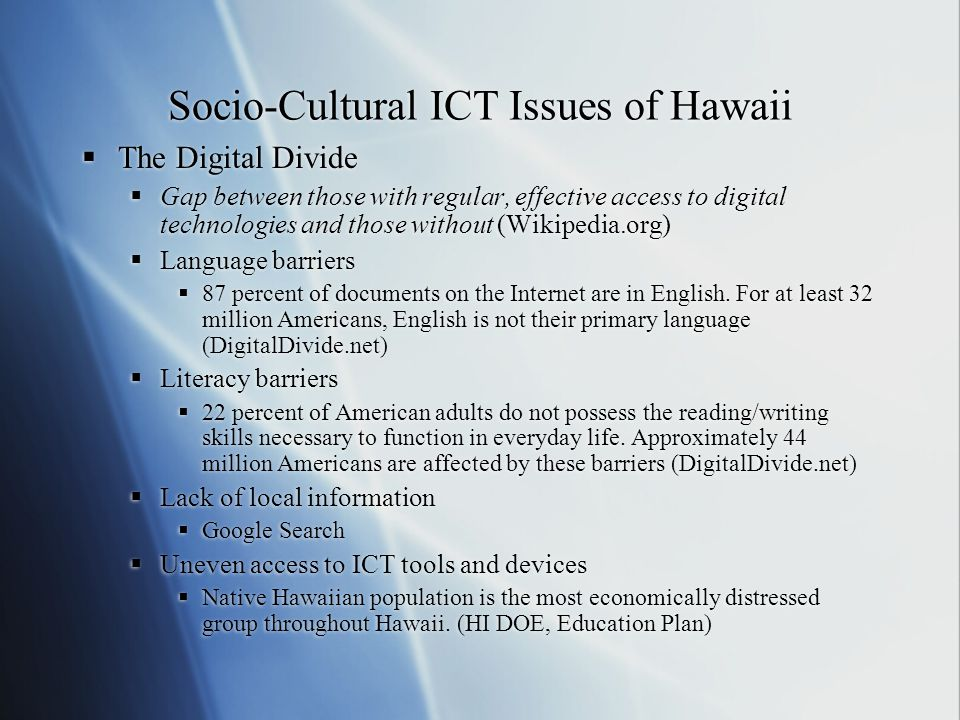 Socio-Cultural ICT Issues of Hawaii  The Digital Divide  Gap between those with regular, effective access to digital technologies and those without (Wikipedia.org)  Language barriers  87 percent of documents on the Internet are in English.