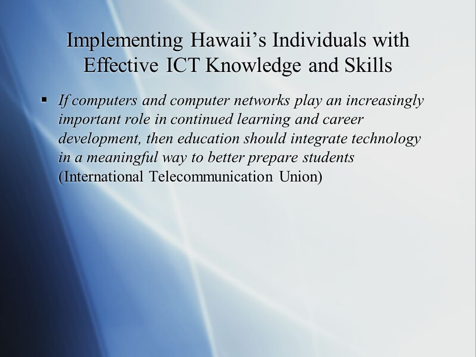Implementing Hawaii's Individuals with Effective ICT Knowledge and Skills  If computers and computer networks play an increasingly important role in continued learning and career development, then education should integrate technology in a meaningful way to better prepare students (International Telecommunication Union)