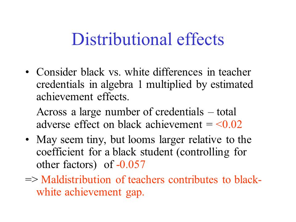 Distributional effects Consider black vs. white differences in teacher credentials in algebra 1 multiplied by estimated achievement effects. Across a