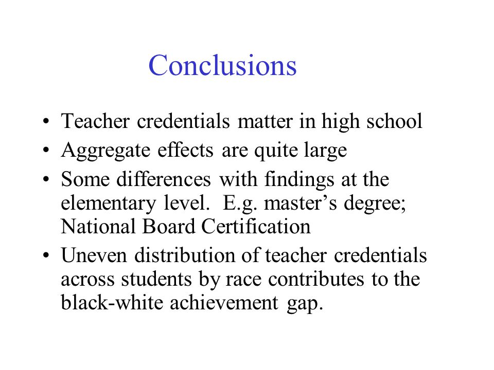 Conclusions Teacher credentials matter in high school Aggregate effects are quite large Some differences with findings at the elementary level.