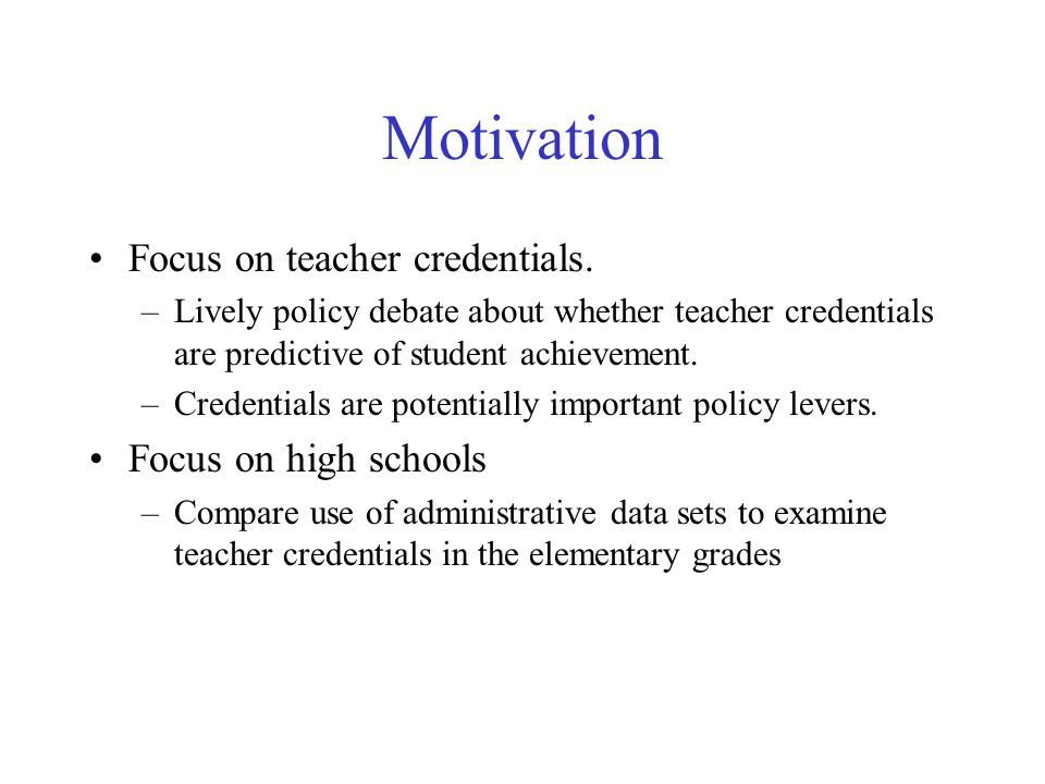 Motivation Focus on teacher credentials. –Lively policy debate about whether teacher credentials are predictive of student achievement. –Credentials a