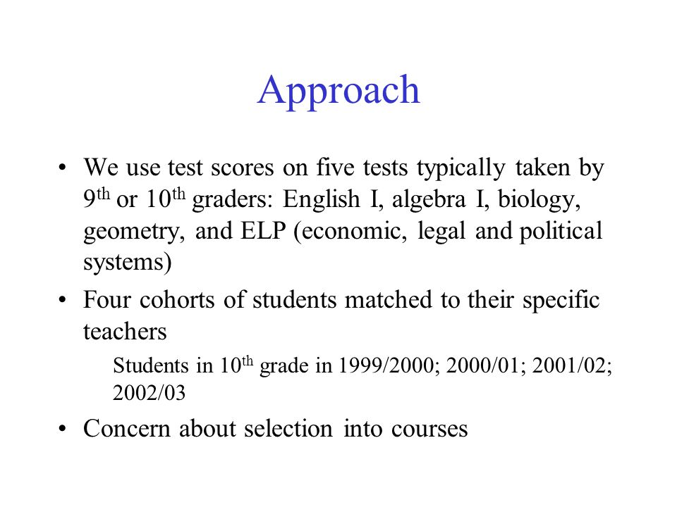 Approach We use test scores on five tests typically taken by 9 th or 10 th graders: English I, algebra I, biology, geometry, and ELP (economic, legal