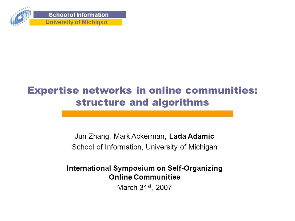 School of Information University of Michigan Expertise networks in online communities: structure and algorithms Jun Zhang, Mark Ackerman, Lada Adamic School of Information, University of Michigan International Symposium on Self-Organizing Online Communities March 31 st, 2007