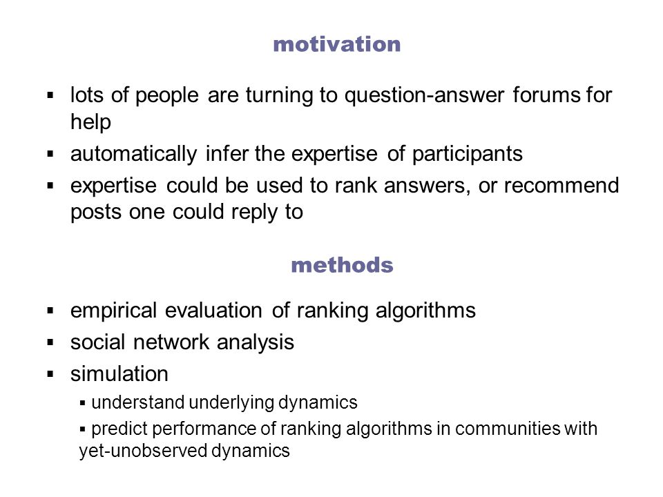 motivation  lots of people are turning to question-answer forums for help  automatically infer the expertise of participants  expertise could be used to rank answers, or recommend posts one could reply to methods  empirical evaluation of ranking algorithms  social network analysis  simulation  understand underlying dynamics  predict performance of ranking algorithms in communities with yet-unobserved dynamics