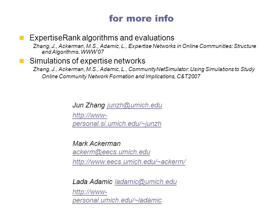 for more info ExpertiseRank algorithms and evaluations Zhang, J., Ackerman, M.S., Adamic, L., Expertise Networks in Online Communities: Structure and Algorithms, WWW'07 Simulations of expertise networks Zhang, J., Ackerman, M.S., Adamic, L., CommunityNetSimulator: Using Simulations to Study Online Community Network Formation and Implications, C&T2007 Jun Zhang junzh@umich.edujunzh@umich.edu http://www- personal.si.umich.edu/~junzh Mark Ackerman ackerm@eecs.umich.edu ackerm@eecs.umich.edu http://www.eecs.umich.edu/~ackerm/ Lada Adamic ladamic@umich.eduladamic@umich.edu http://www- personal.umich.edu/~ladamic