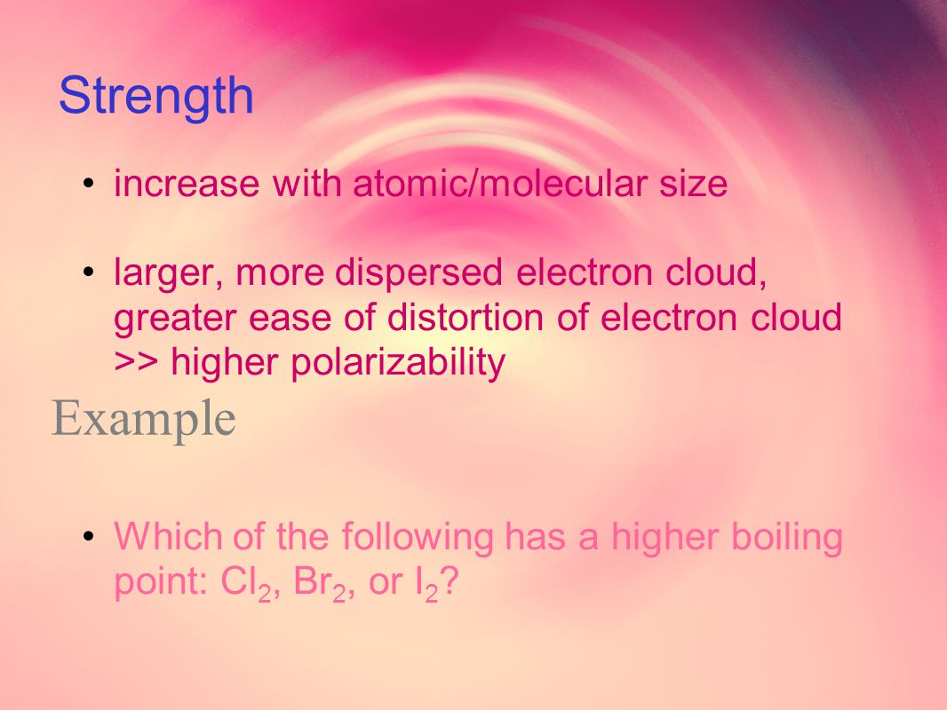 Strength increase with atomic/molecular size larger, more dispersed electron cloud, greater ease of distortion of electron cloud >> higher polarizability Which of the following has a higher boiling point: Cl 2, Br 2, or I 2 .