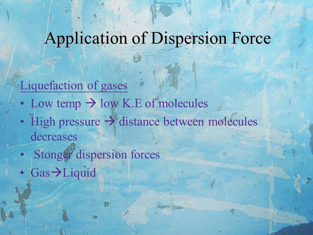 Application of Dispersion Force Liquefaction of gases Low temp  low K.E of molecules High pressure  distance between molecules decreases Stonger dispersion forces Gas  Liquid