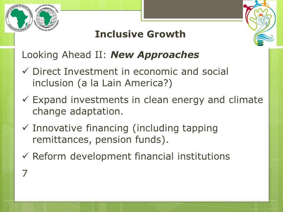 Inclusive Growth Looking Ahead II: New Approaches Direct Investment in economic and social inclusion (a la Lain America ) Expand investments in clean energy and climate change adaptation.