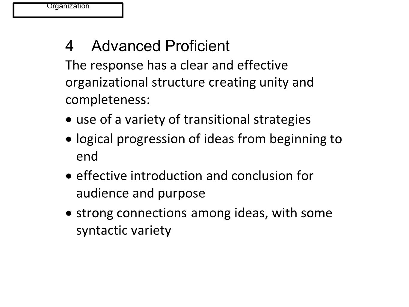 4 Advanced Proficient The response has a clear and effective organizational structure creating unity and completeness:  use of a variety of transitio