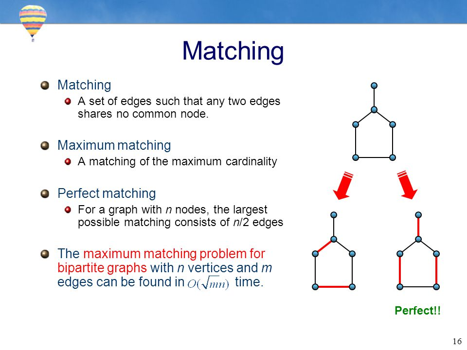 16 Matching A set of edges such that any two edges shares no common node. Maximum matching A matching of the maximum cardinality Perfect matching For