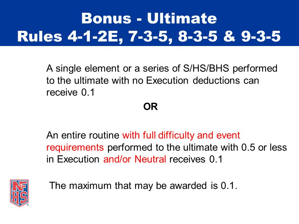 Bonus - Ultimate Rules 4-1-2E, 7-3-5, 8-3-5 & 9-3-5 A single element or a series of S/HS/BHS performed to the ultimate with no Execution deductions can receive 0.1 OR An entire routine with full difficulty and event requirements performed to the ultimate with 0.5 or less in Execution and/or Neutral receives 0.1 The maximum that may be awarded is 0.1.