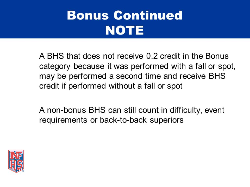 Bonus Continued NOTE A BHS that does not receive 0.2 credit in the Bonus category because it was performed with a fall or spot, may be performed a second time and receive BHS credit if performed without a fall or spot A non-bonus BHS can still count in difficulty, event requirements or back-to-back superiors