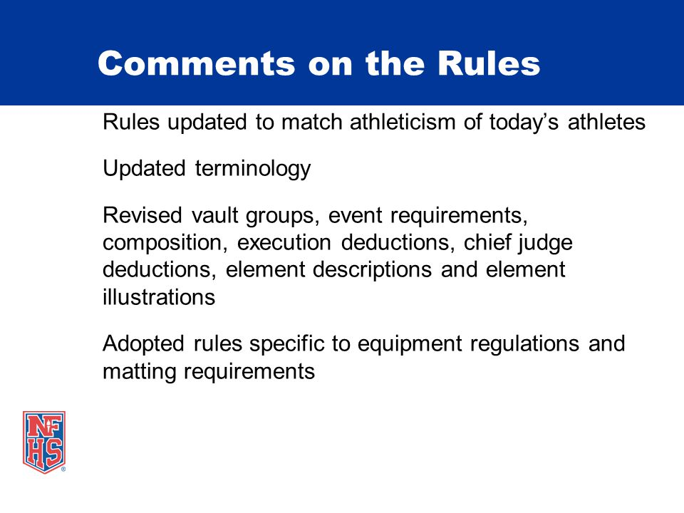 Comments on the Rules Rules updated to match athleticism of today's athletes Updated terminology Revised vault groups, event requirements, composition, execution deductions, chief judge deductions, element descriptions and element illustrations Adopted rules specific to equipment regulations and matting requirements