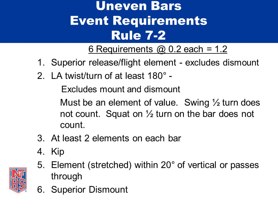Uneven Bars Event Requirements Rule 7-2 6 Requirements @ 0.2 each = 1.2 1.Superior release/flight element - e xcludes dismount 2.LA twist/turn of at least 180° - Excludes mount and dismount Must be an element of value.