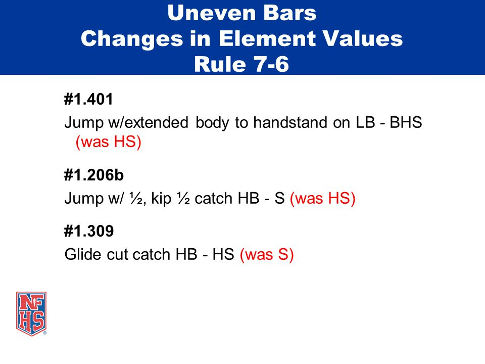 Uneven Bars Changes in Element Values Rule 7-6 #1.401 Jump w/extended body to handstand on LB - BHS (was HS) #1.206b Jump w/ ½, kip ½ catch HB - S (was HS) #1.309 Glide cut catch HB - HS (was S)