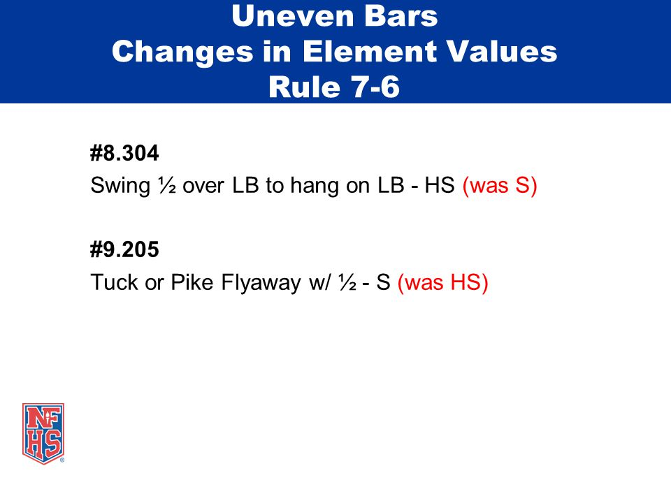 Uneven Bars Changes in Element Values Rule 7-6 #8.304 Swing ½ over LB to hang on LB - HS (was S) #9.205 Tuck or Pike Flyaway w/ ½ - S (was HS)