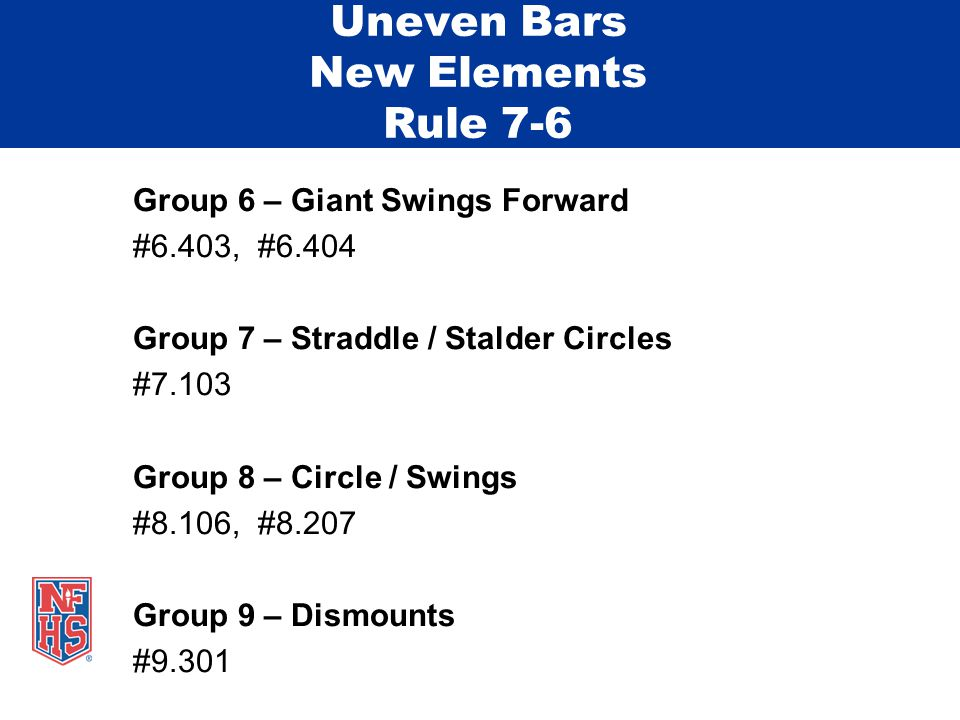 Uneven Bars New Elements Rule 7-6 Group 6 – Giant Swings Forward #6.403, #6.404 Group 7 – Straddle / Stalder Circles #7.103 Group 8 – Circle / Swings #8.106, #8.207 Group 9 – Dismounts #9.301