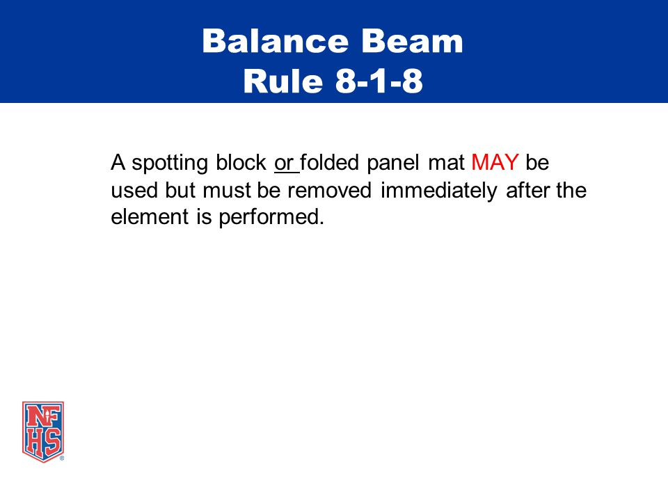 Balance Beam Rule 8-1-8 A spotting block or folded panel mat MAY be used but must be removed immediately after the element is performed.