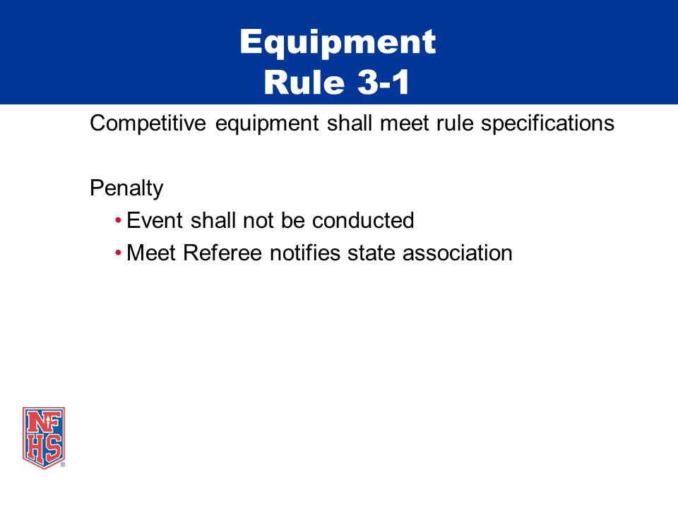 Equipment Rule 3-1 Competitive equipment shall meet rule specifications Penalty Event shall not be conducted Meet Referee notifies state association